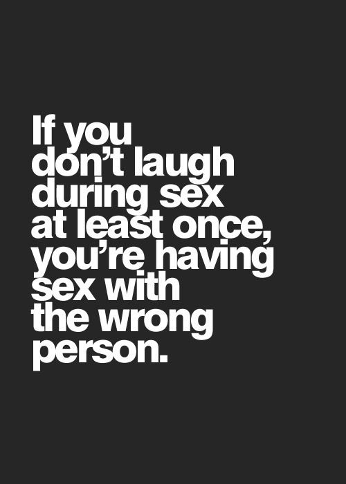 If you don't laugh during sex at least once, you're having sex with the wrong person